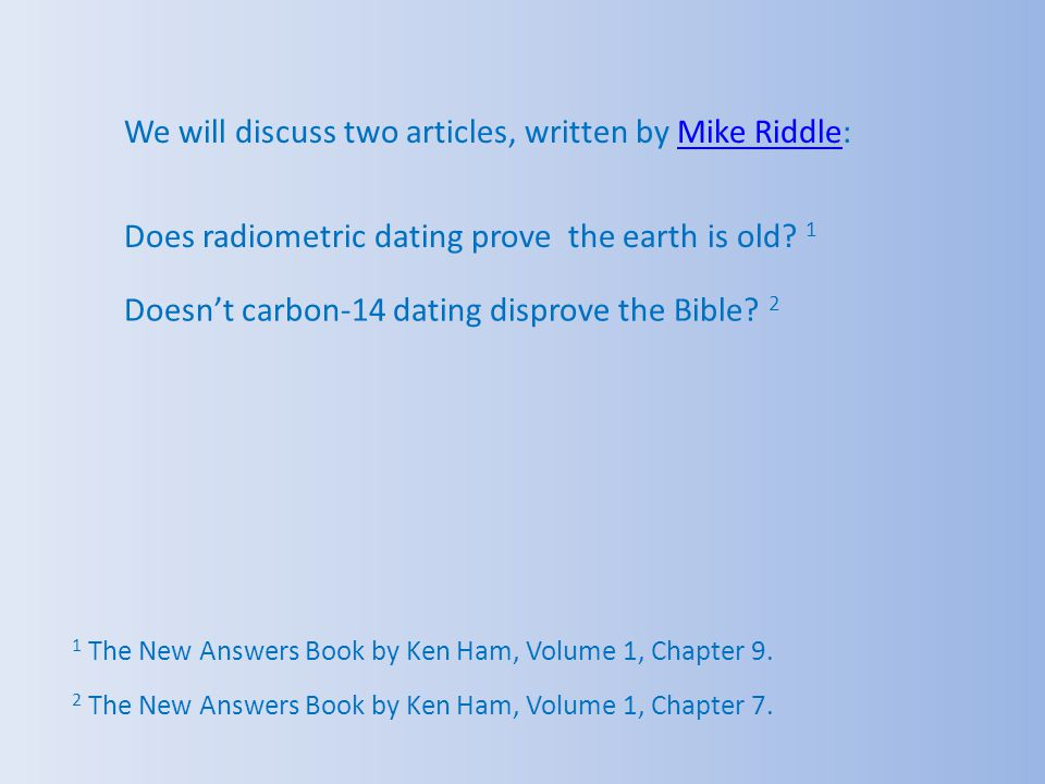 We will discuss two articles, written by Mike Riddle:Mike Riddle Does radiometric dating prove the earth is old? 1 1 The New Answers Book by Ken Ham,