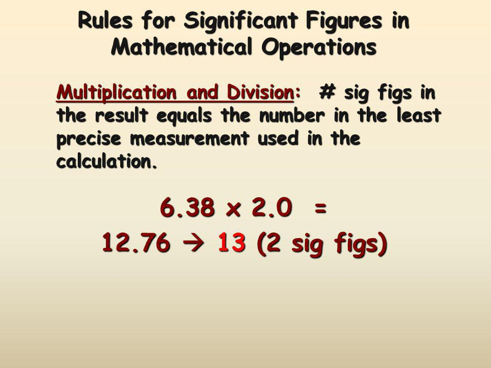 Rules for Significant Figures in Mathematical Operations Multiplication and Division: # sig figs in the result equals the number in the least precise