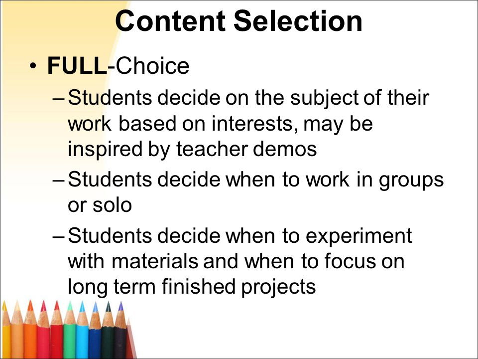 Content Selection FULL-Choice –Students decide on the subject of their work based on interests, may be inspired by teacher demos –Students decide when to work in groups or solo –Students decide when to experiment with materials and when to focus on long term finished projects