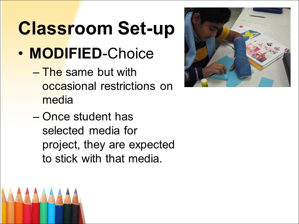 Classroom Set-up MODIFIED-Choice –The same but with occasional restrictions on media –Once student has selected media for project, they are expected to stick with that media.