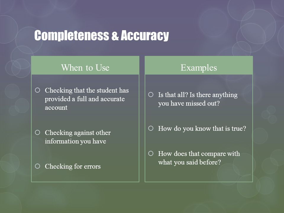 Completeness & Accuracy When to Use Checking that the student has provided a full and accurate account Checking against other information you have Che