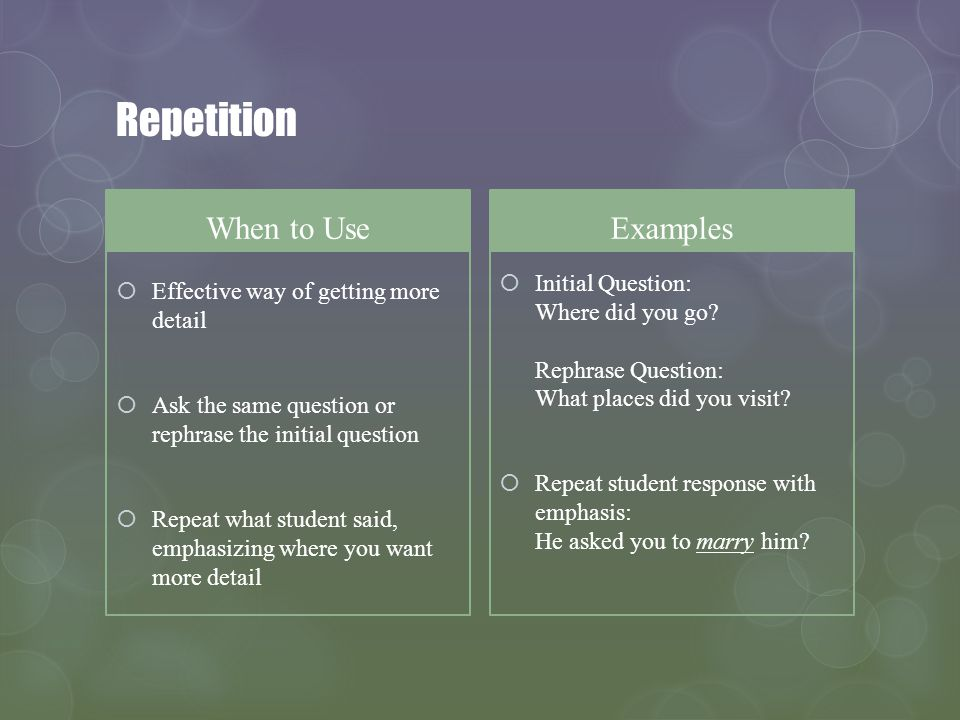 Repetition When to Use Effective way of getting more detail Ask the same question or rephrase the initial question Repeat what student said, emphasizi