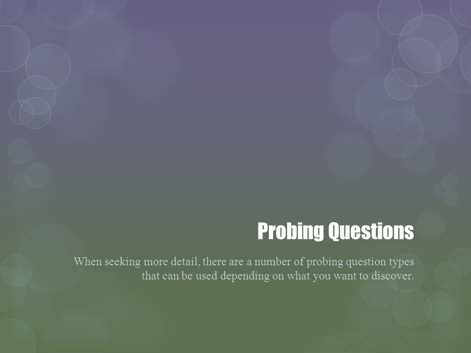 Probing Questions When seeking more detail, there are a number of probing question types that can be used depending on what you want to discover.