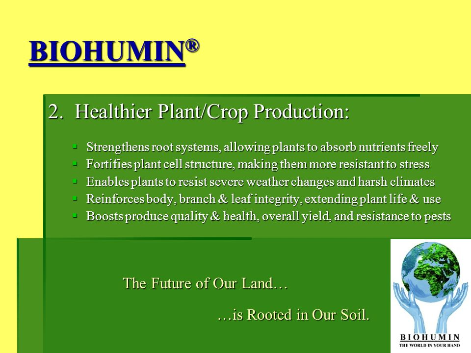 BIOHUMIN ® 2. Healthier Plant/Crop Production: Strengthens root systems, allowing plants to absorb nutrients freely Strengthens root systems, allowing