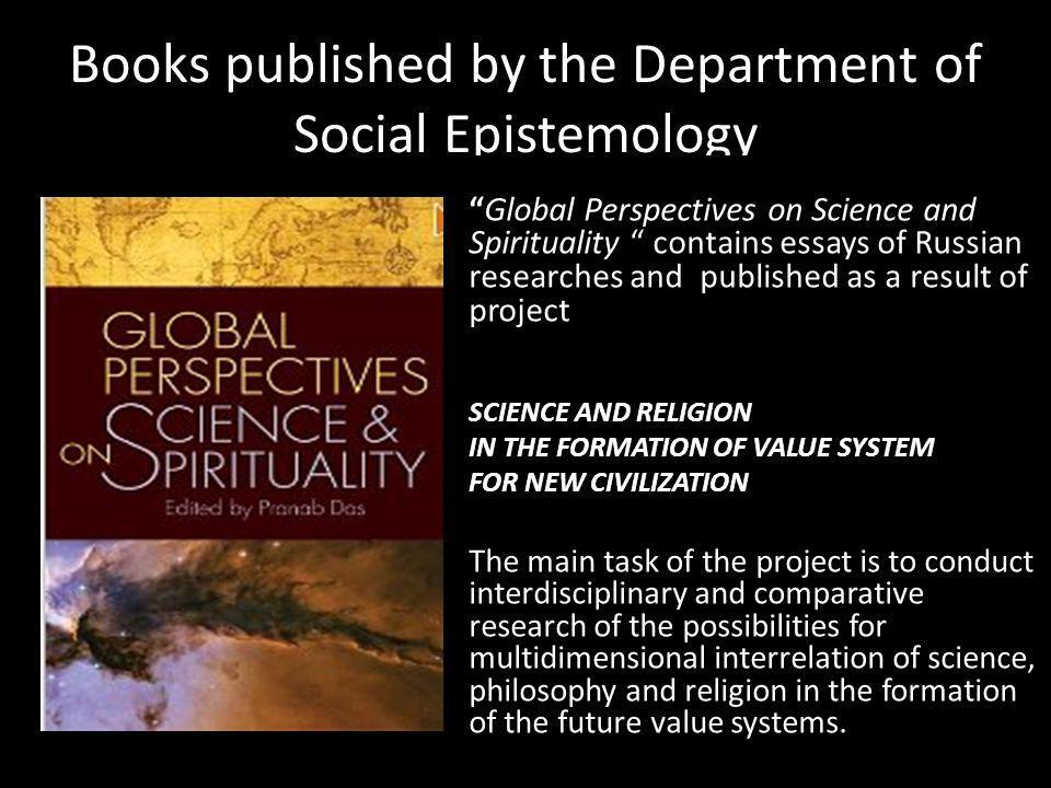 Books published by the Department of Social Epistemology Global Perspectives on Science and Spirituality contains essays of Russian researches and published as a result of project SCIENCE AND RELIGION IN THE FORMATION OF VALUE SYSTEM FOR NEW CIVILIZATION The main task of the project is to conduct interdisciplinary and comparative research of the possibilities for multidimensional interrelation of science, philosophy and religion in the formation of the future value systems.