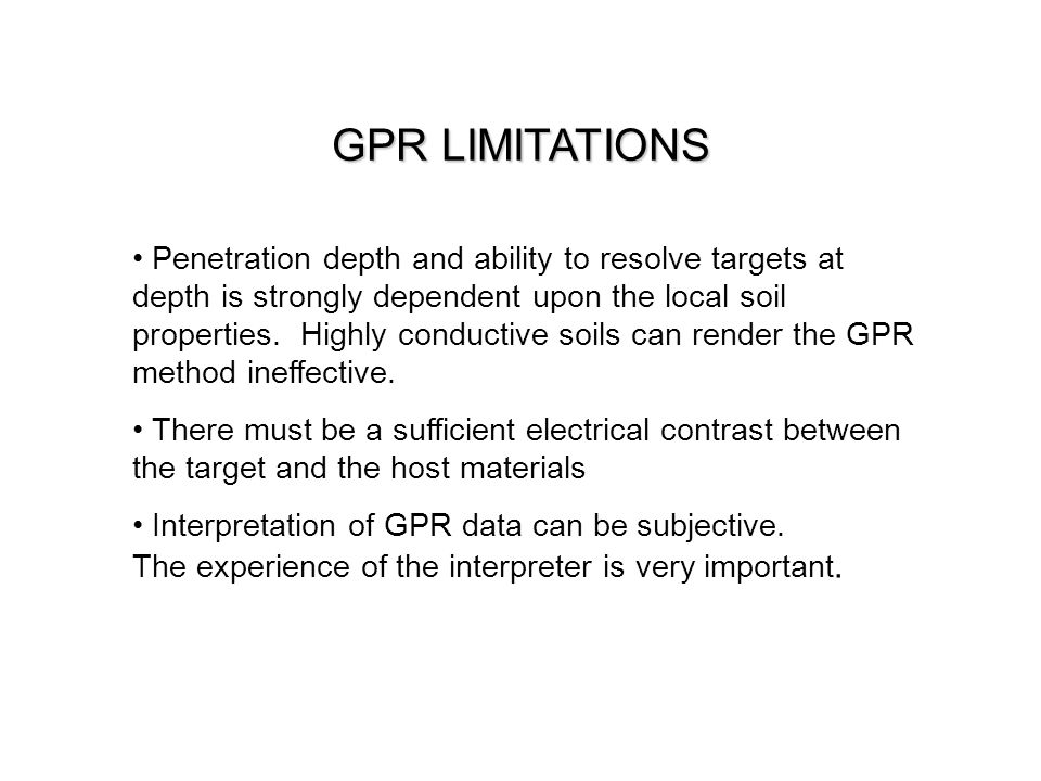 GPR LIMITATIONS Penetration depth and ability to resolve targets at depth is strongly dependent upon the local soil properties. Highly conductive soil