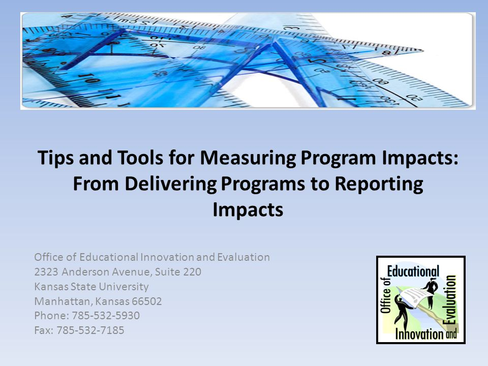 Tips and Tools for Measuring Program Impacts: From Delivering Programs to Reporting Impacts Office of Educational Innovation and Evaluation 2323 Anderson Avenue, Suite 220 Kansas State University Manhattan, Kansas 66502 Phone: 785-532-5930 Fax: 785-532-7185