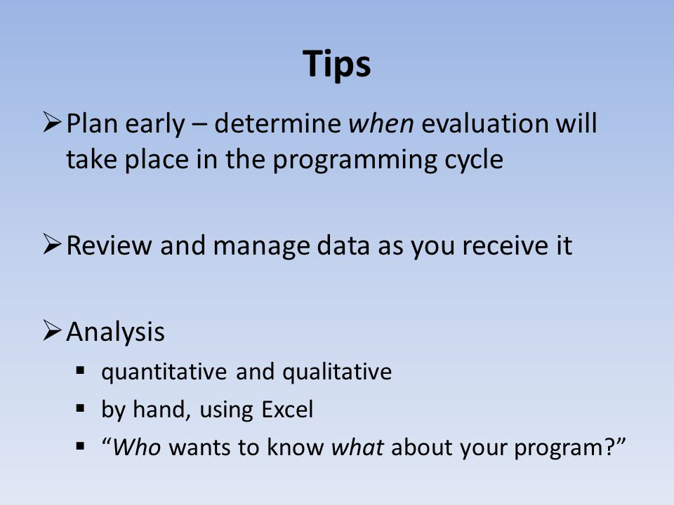 Tips Plan early – determine when evaluation will take place in the programming cycle Review and manage data as you receive it Analysis quantitative and qualitative by hand, using Excel Who wants to know what about your program