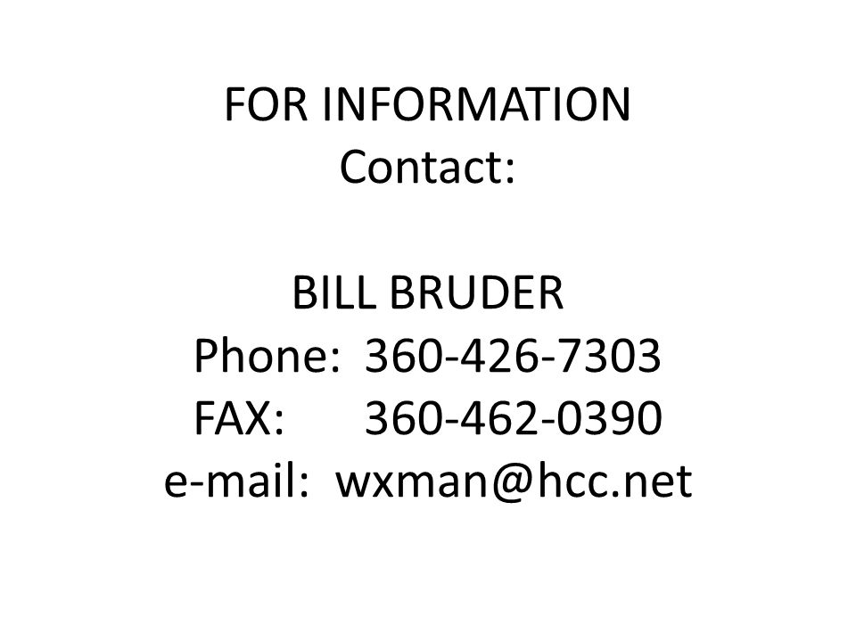 FOR INFORMATION Contact: BILL BRUDER Phone:360-426-7303 FAX:360-462-0390 e-mail:wxman@hcc.net