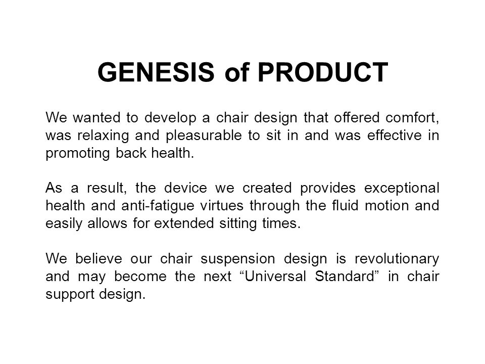GENESIS of PRODUCT We wanted to develop a chair design that offered comfort, was relaxing and pleasurable to sit in and was effective in promoting bac