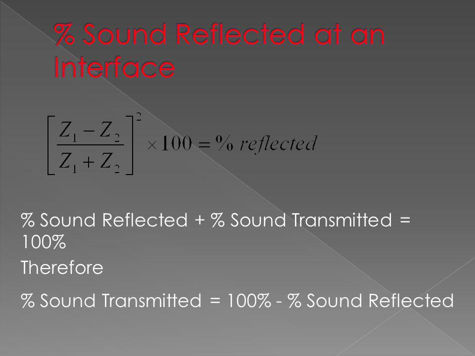 Definition The Resistance to the passage of sound within a material Formula Measured in kg / m 2 x sec Steel46.7 x 10 6 Water1.48 x 10 6 Air0.0041 x 10 6 Perspex3.2 x 10 6 = Density, V = Velocity