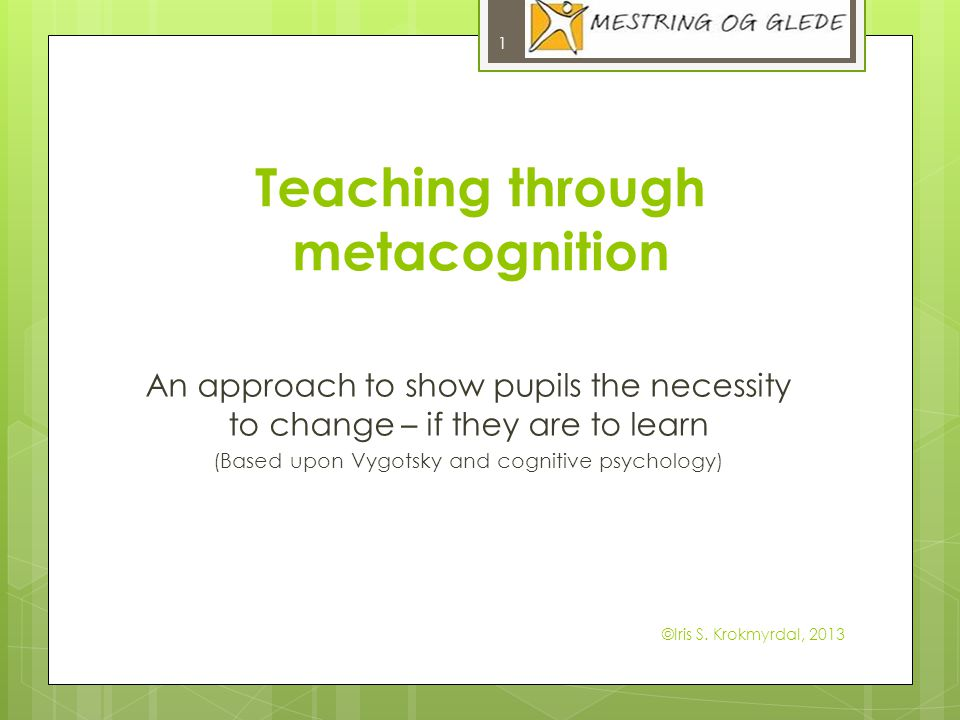 Teaching through metacognition An approach to show pupils the necessity to change – if they are to learn (Based upon Vygotsky and cognitive psychology