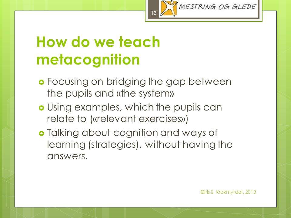 How do we teach metacognition Focusing on bridging the gap between the pupils and «the system» Using examples, which the pupils can relate to («releva