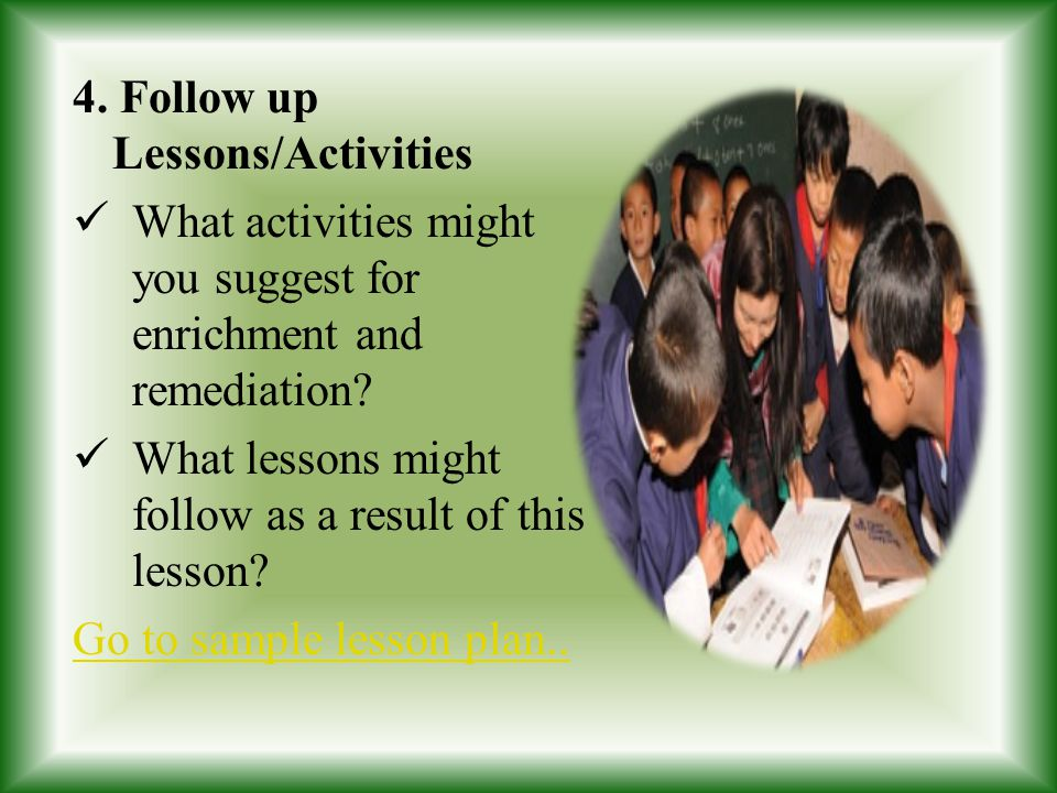 4. Follow up Lessons/Activities What activities might you suggest for enrichment and remediation? What lessons might follow as a result of this lesson