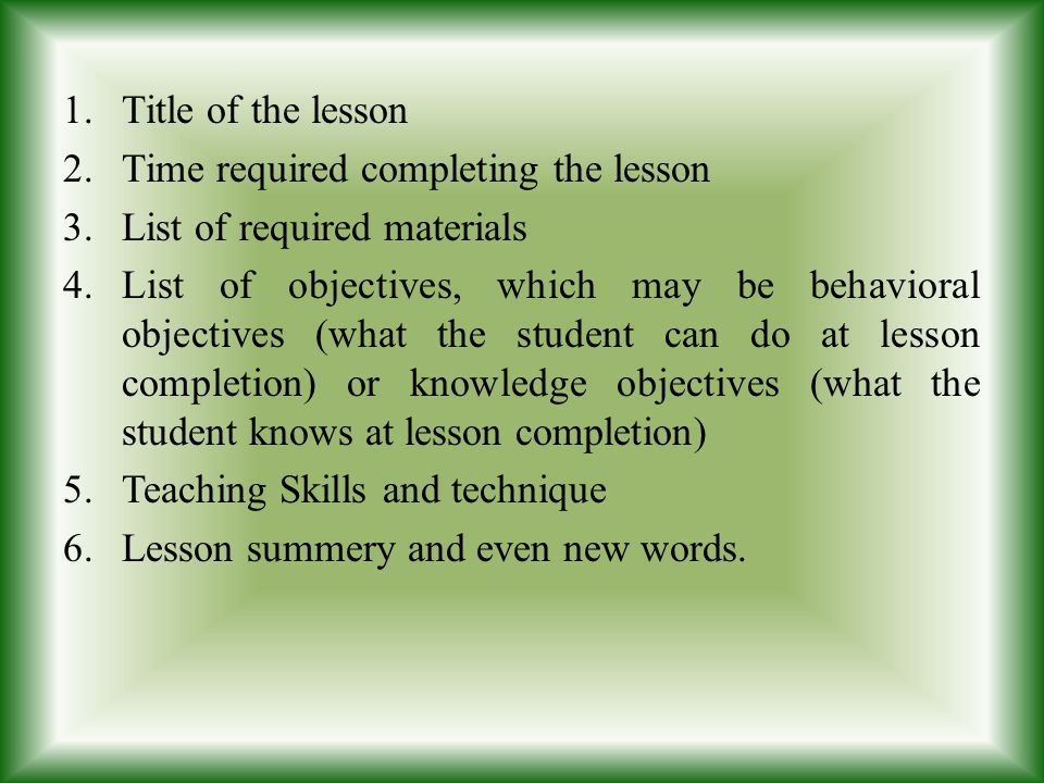 1.Title of the lesson 2.Time required completing the lesson 3.List of required materials 4.List of objectives, which may be behavioral objectives (wha