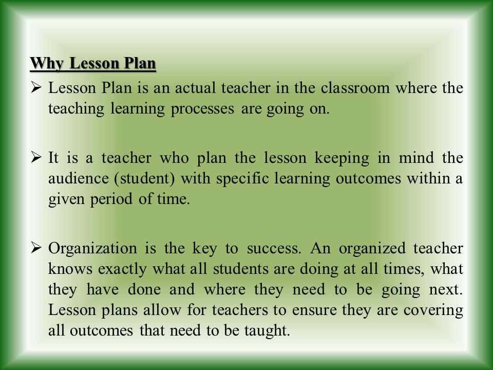 Why Lesson Plan Lesson Plan is an actual teacher in the classroom where the teaching learning processes are going on. It is a teacher who plan the les