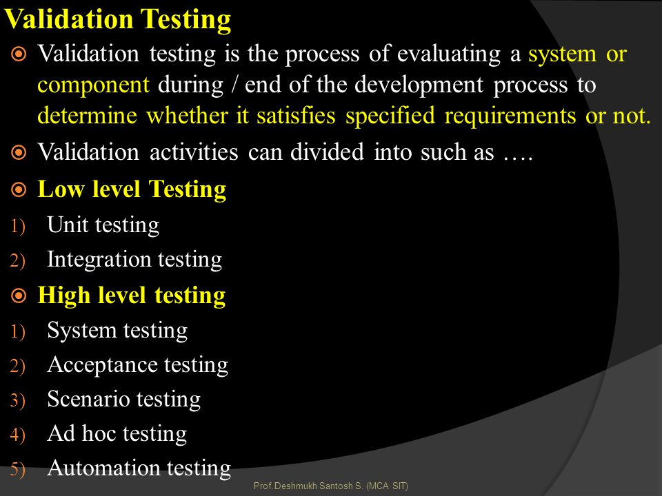 Validation Testing Validation testing is the process of evaluating a system or component during / end of the development process to determine whether it satisfies specified requirements or not.