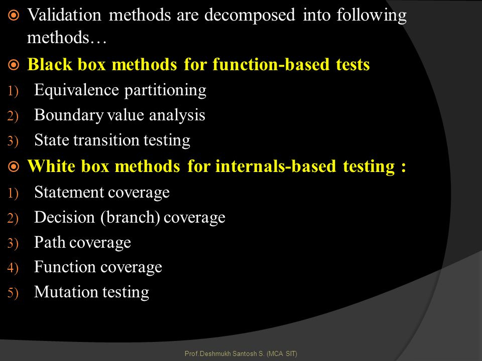 Validation methods are decomposed into following methods… Black box methods for function-based tests 1) Equivalence partitioning 2) Boundary value analysis 3) State transition testing White box methods for internals-based testing : 1) Statement coverage 2) Decision (branch) coverage 3) Path coverage 4) Function coverage 5) Mutation testing Prof.Deshmukh Santosh S.