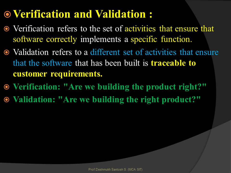 Verification and Validation : Verification refers to the set of activities that ensure that software correctly implements a specific function.