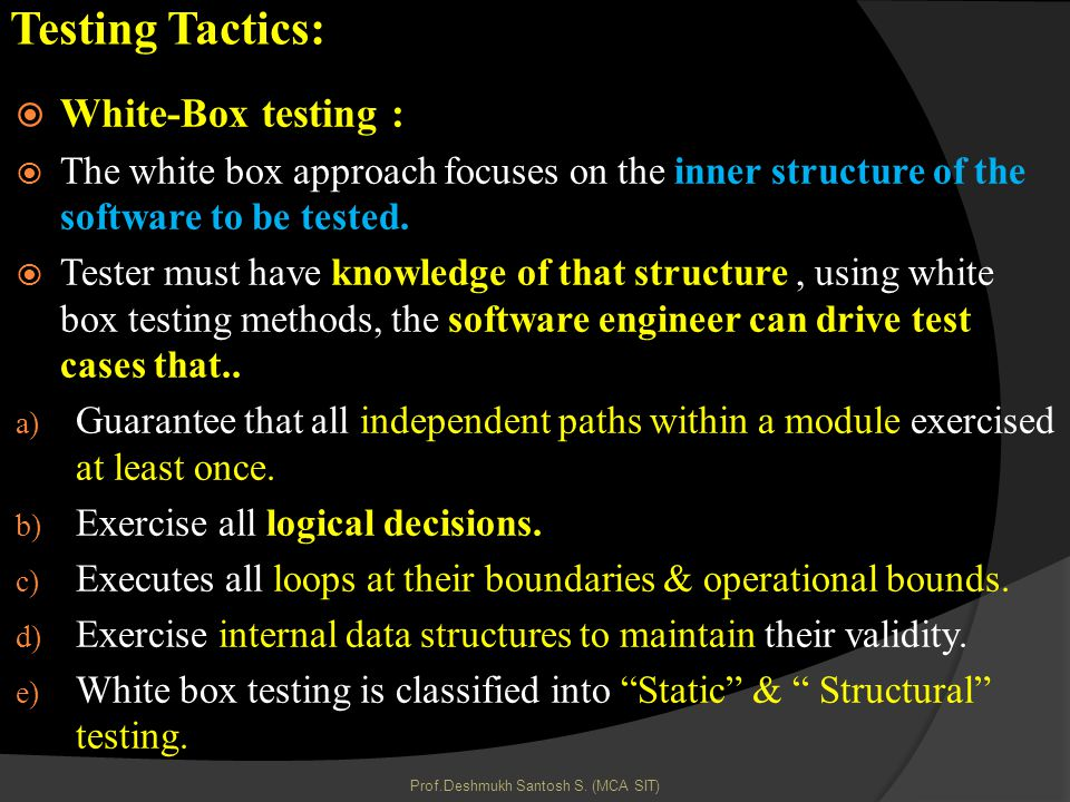 Testing Tactics: White-Box testing : The white box approach focuses on the inner structure of the software to be tested.