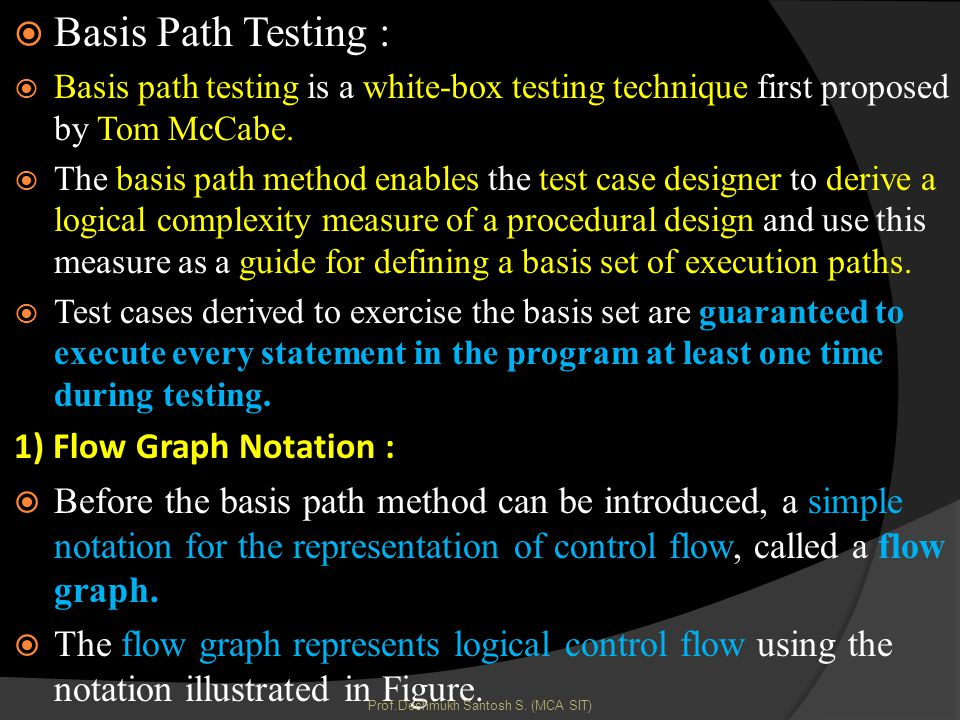Basis Path Testing : Basis path testing is a white-box testing technique first proposed by Tom McCabe.