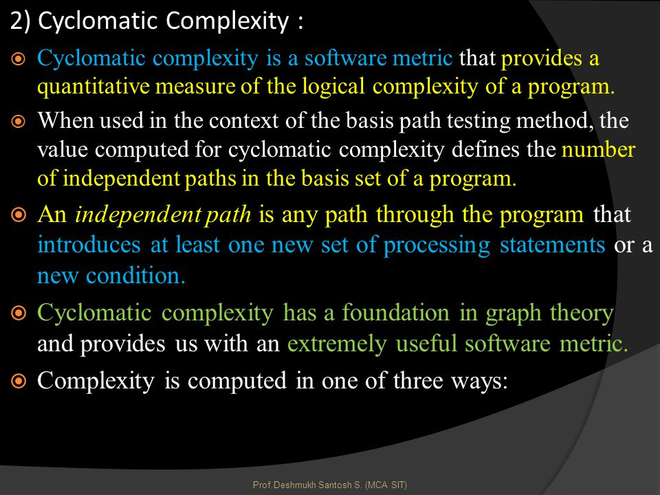 2) Cyclomatic Complexity : Cyclomatic complexity is a software metric that provides a quantitative measure of the logical complexity of a program.