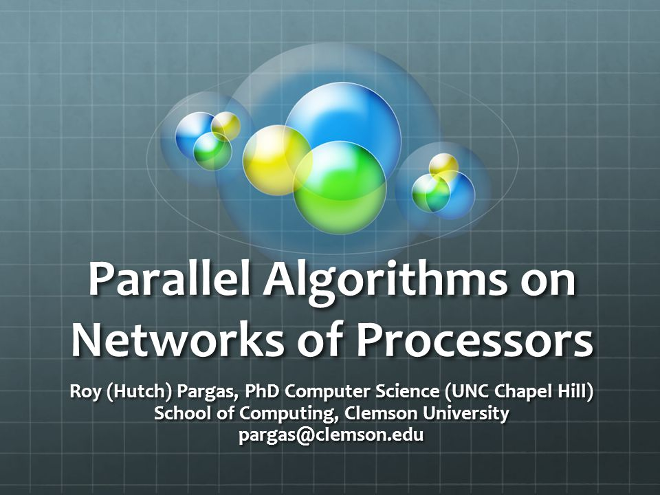 Parallel Algorithms on Networks of Processors Roy (Hutch) Pargas, PhD Computer Science (UNC Chapel Hill) School of Computing, Clemson University parga
