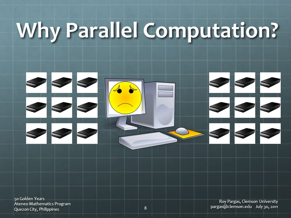 Why Parallel Computation? Roy Pargas, Clemson University pargas@clemson.edu July 30, 2011 50 Golden Years Ateneo Mathematics Program Quezon City, Phil