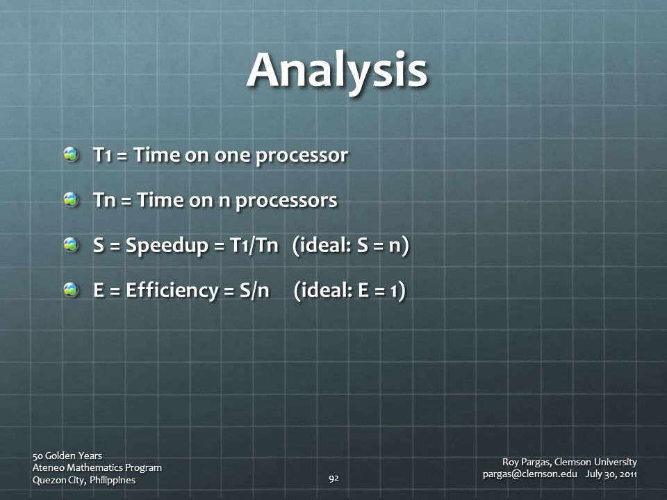Analysis T1 = Time on one processor Tn = Time on n processors S = Speedup = T1/Tn (ideal: S = n) E = Efficiency = S/n (ideal: E = 1) Roy Pargas, Clems