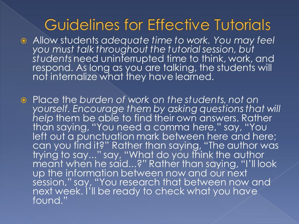 Allow students adequate time to work. You may feel you must talk throughout the tutorial session, but students need uninterrupted time to think, work,