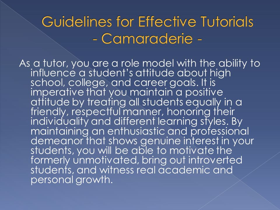 As a tutor, you are a role model with the ability to influence a students attitude about high school, college, and career goals. It is imperative that