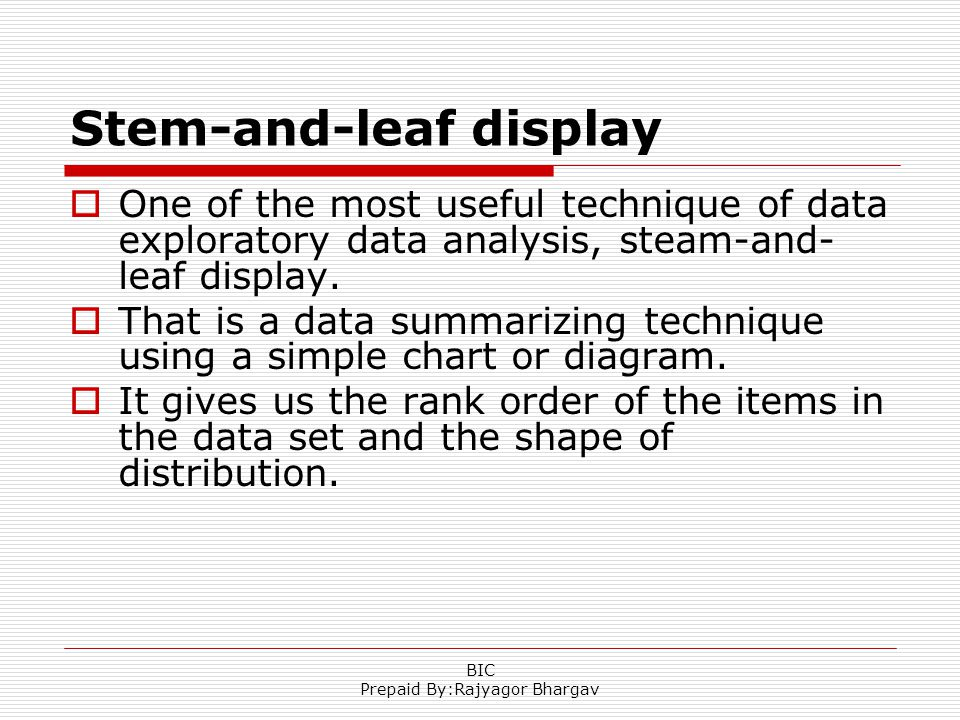 Stem-and-leaf display One of the most useful technique of data exploratory data analysis, steam-and- leaf display. That is a data summarizing techniqu