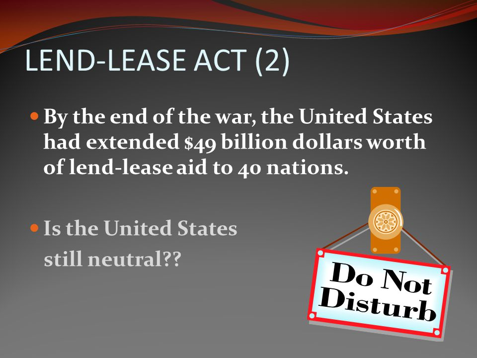 LEND-LEASE ACT Churchill (Britain) told FDR (who had just been reelected to a third term) that his country was nearly bankrupt. The Lend-Lease Act was