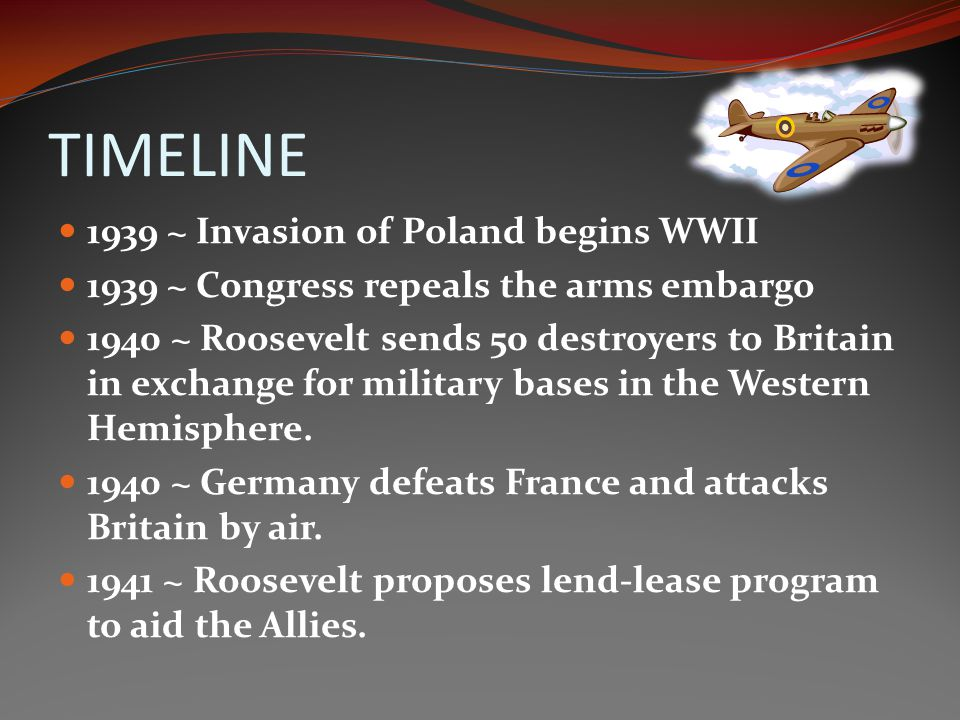 TIMELINE 1939 ~ Invasion of Poland begins WWII 1939 ~ Congress repeals the arms embargo 1940 ~ Roosevelt sends 50 destroyers to Britain in exchange for military bases in the Western Hemisphere.