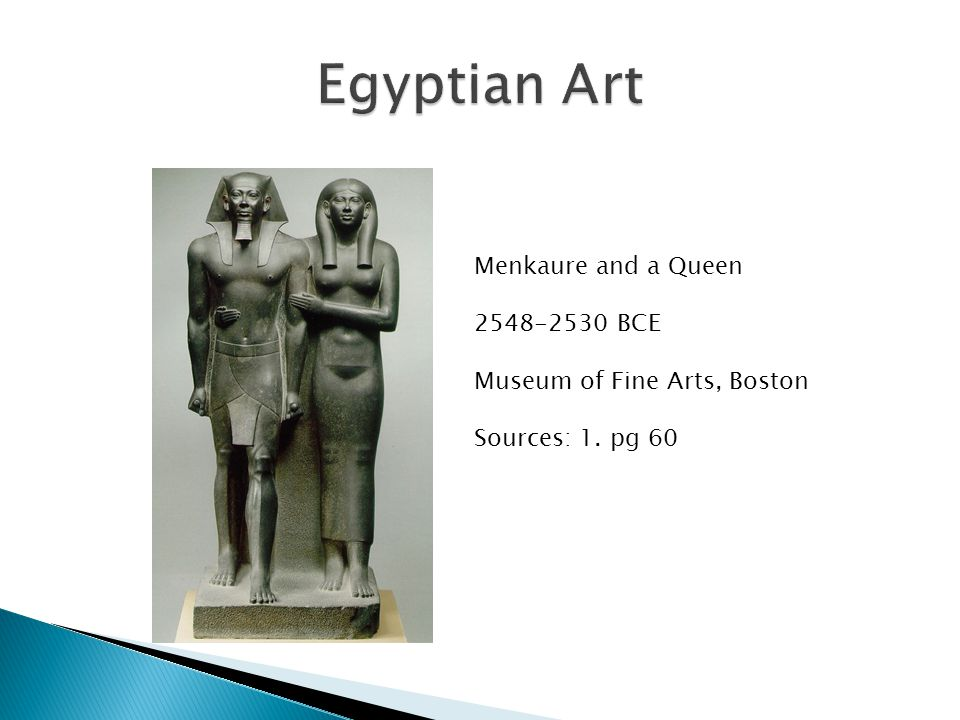 Menkaure and a Queen 2548-2530 BCE Museum of Fine Arts, Boston Sources: 1. pg 60