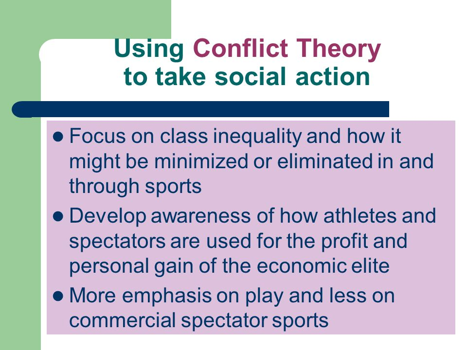 Using Conflict Theory to take social action Focus on class inequality and how it might be minimized or eliminated in and through sports Develop awaren