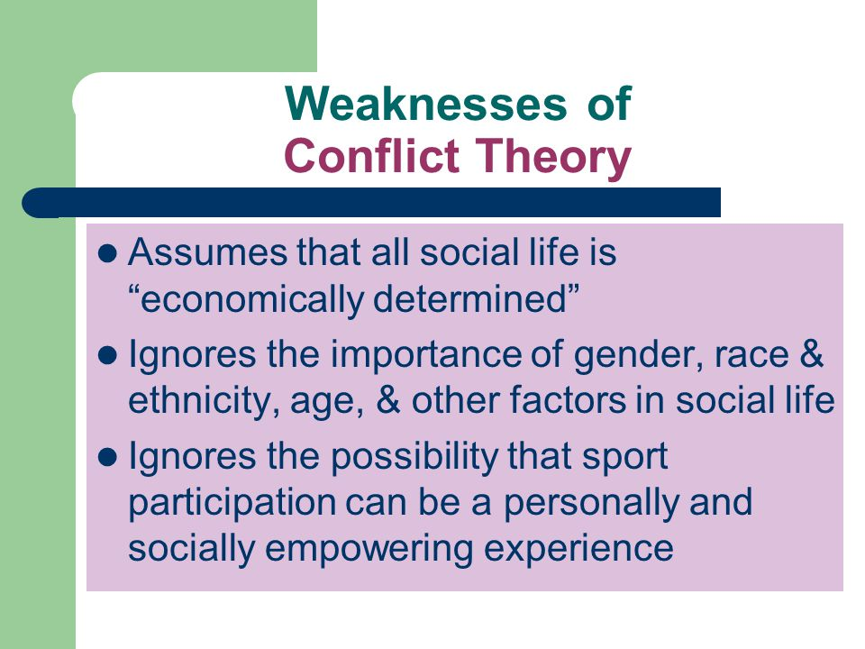 Weaknesses of Conflict Theory Assumes that all social life is economically determined Ignores the importance of gender, race & ethnicity, age, & other