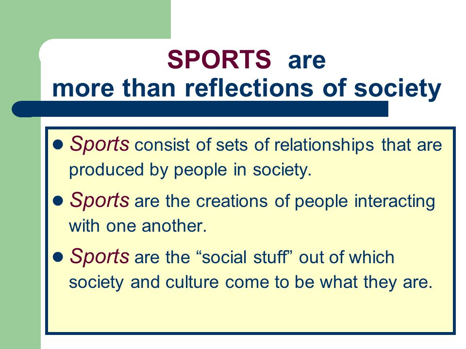 SPORTS are more than reflections of society Sports consist of sets of relationships that are produced by people in society. Sports are the creations o