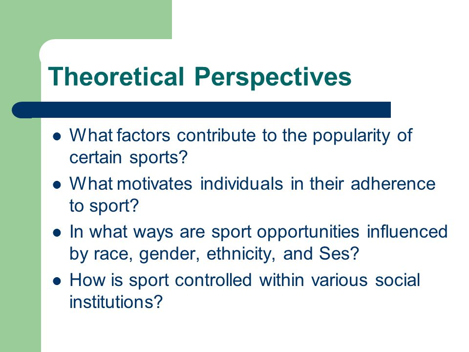 Theoretical Perspectives What factors contribute to the popularity of certain sports? What motivates individuals in their adherence to sport? In what