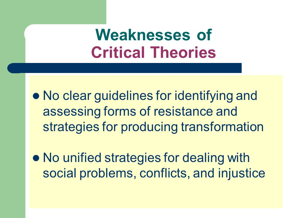Weaknesses of Critical Theories No clear guidelines for identifying and assessing forms of resistance and strategies for producing transformation No u