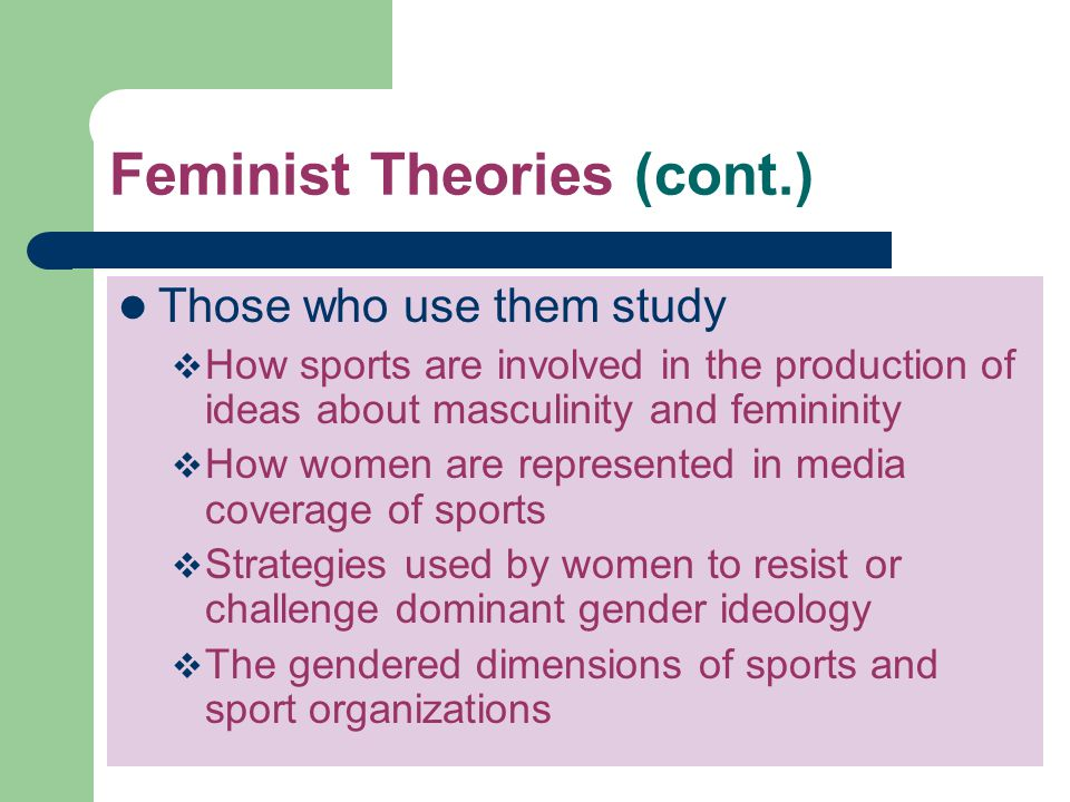Feminist Theories (cont.) Those who use them study How sports are involved in the production of ideas about masculinity and femininity How women are r