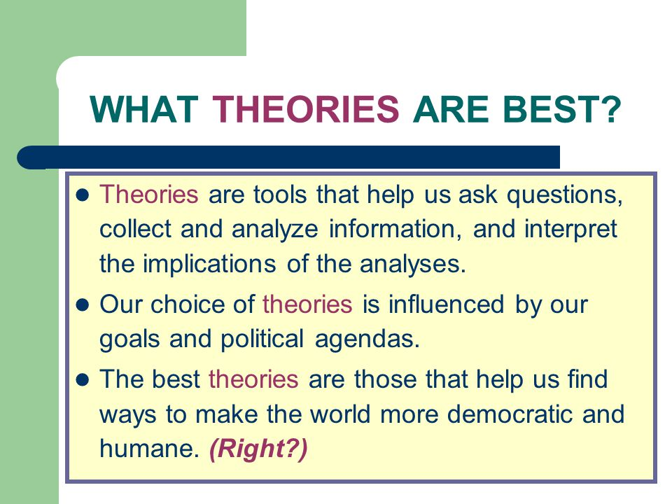 WHAT THEORIES ARE BEST? Theories are tools that help us ask questions, collect and analyze information, and interpret the implications of the analyses
