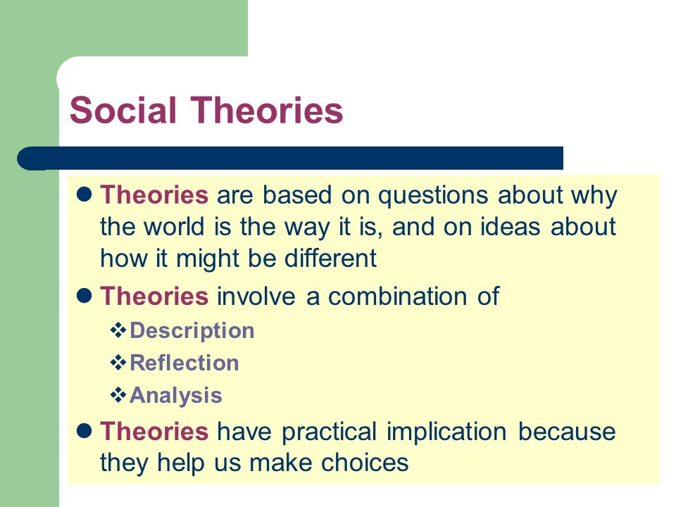 Social Theories Theories are based on questions about why the world is the way it is, and on ideas about how it might be different Theories involve a