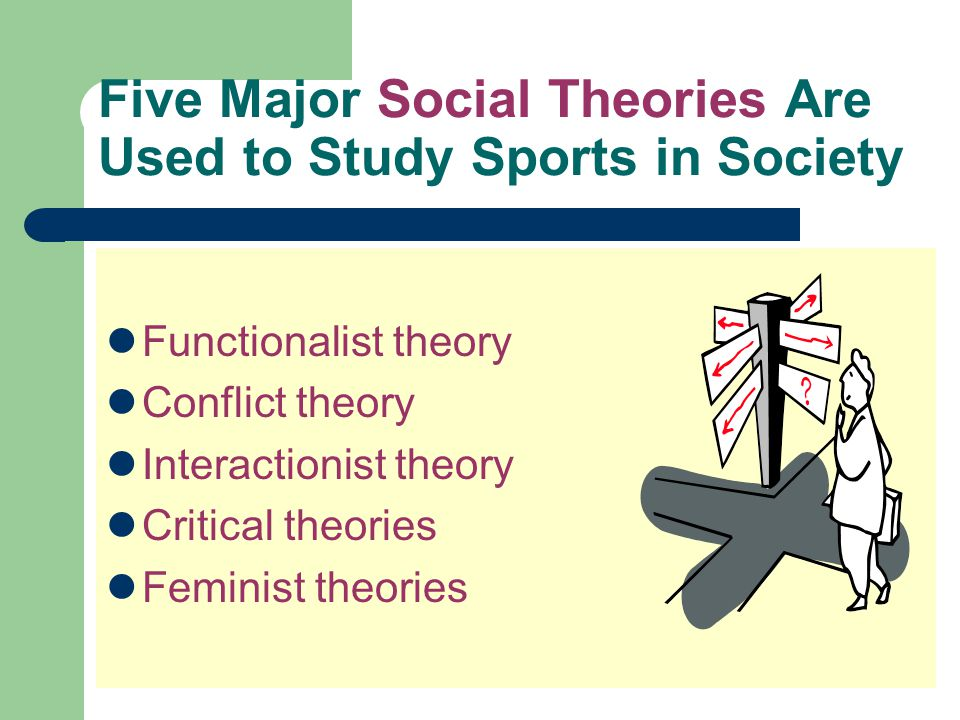 Five Major Social Theories Are Used to Study Sports in Society Functionalist theory Conflict theory Interactionist theory Critical theories Feminist t