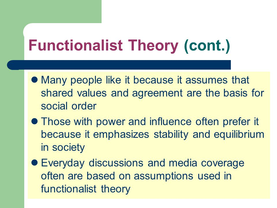 Functionalist Theory (cont.) Many people like it because it assumes that shared values and agreement are the basis for social order Those with power a