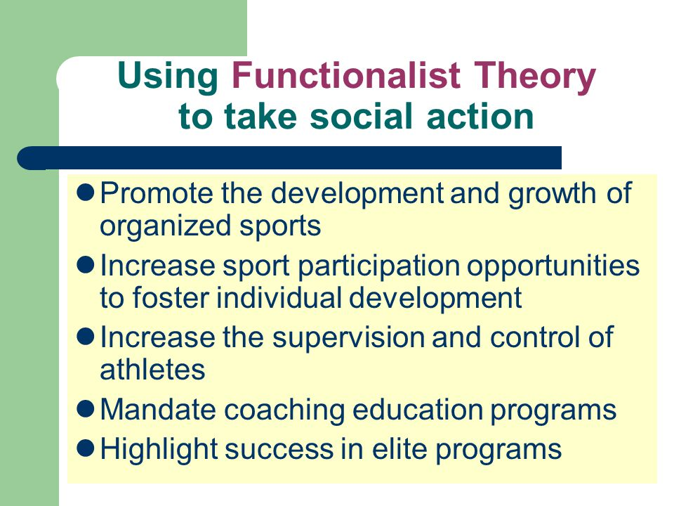 Using Functionalist Theory to take social action Promote the development and growth of organized sports Increase sport participation opportunities to