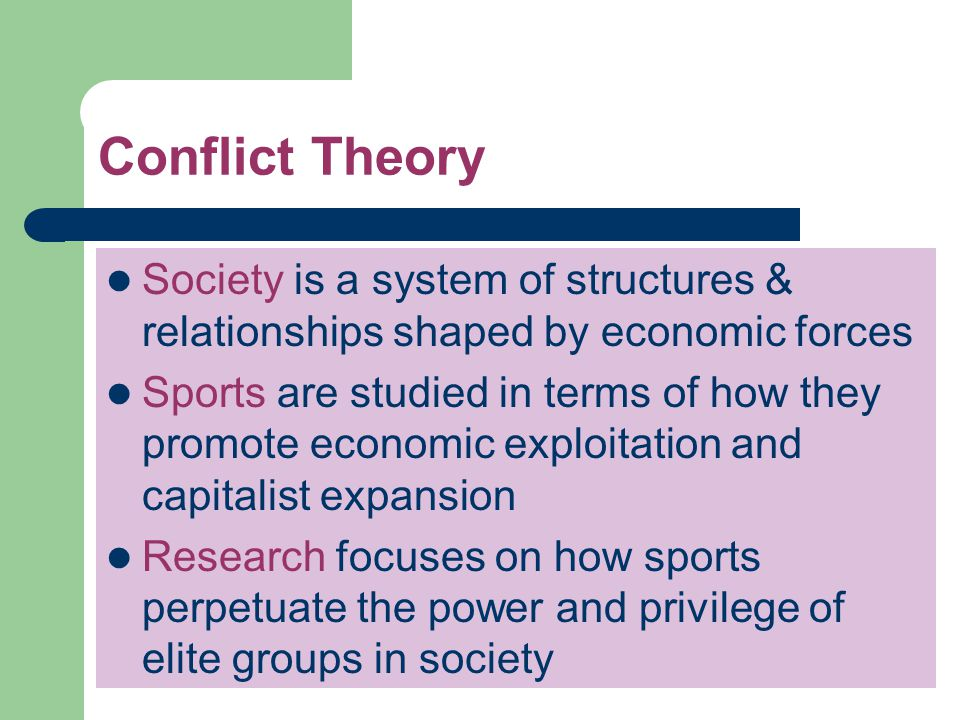 Conflict Theory (cont.) Those with power and influence dislike it because it emphasizes change and a redistribution of economic resources Many people dislike it because it identifies problems in society Seldom used in everyday conversations because it portrays sport as an opiate that deadens awareness of social issues