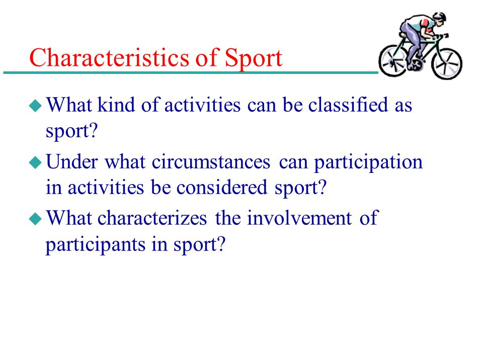Characteristics of Sport u What kind of activities can be classified as sport? u Under what circumstances can participation in activities be considere