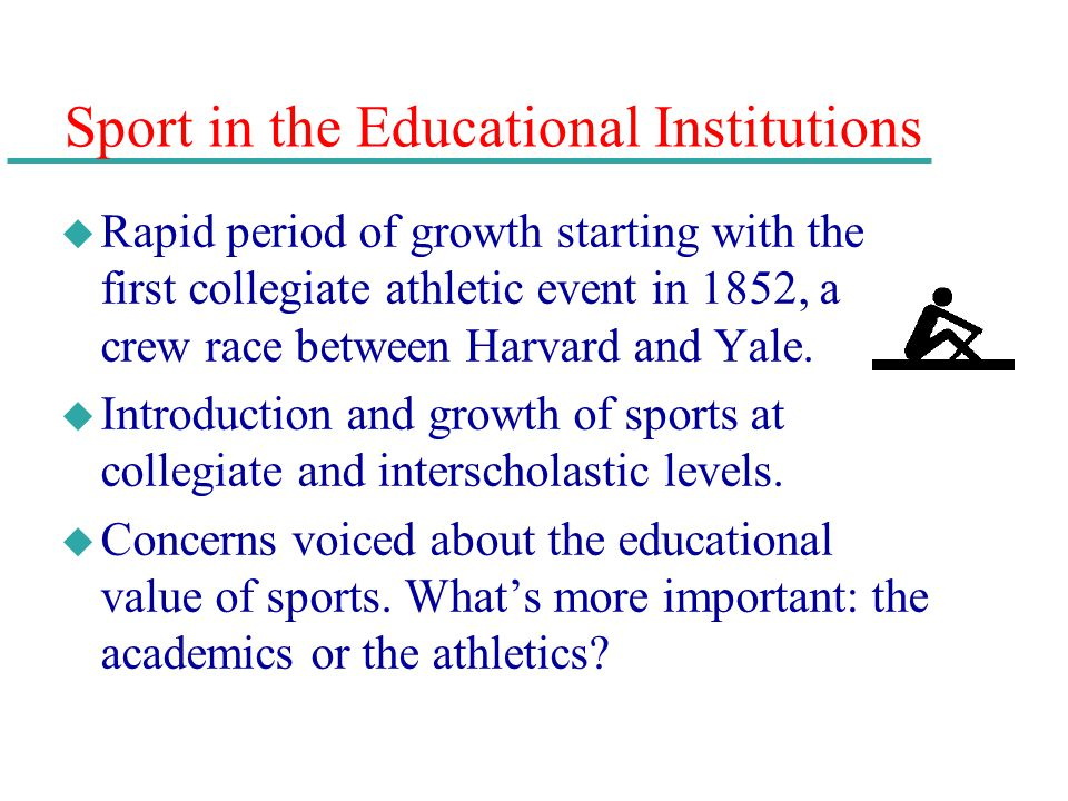 Sport in the Educational Institutions u Rapid period of growth starting with the first collegiate athletic event in 1852, a crew race between Harvard