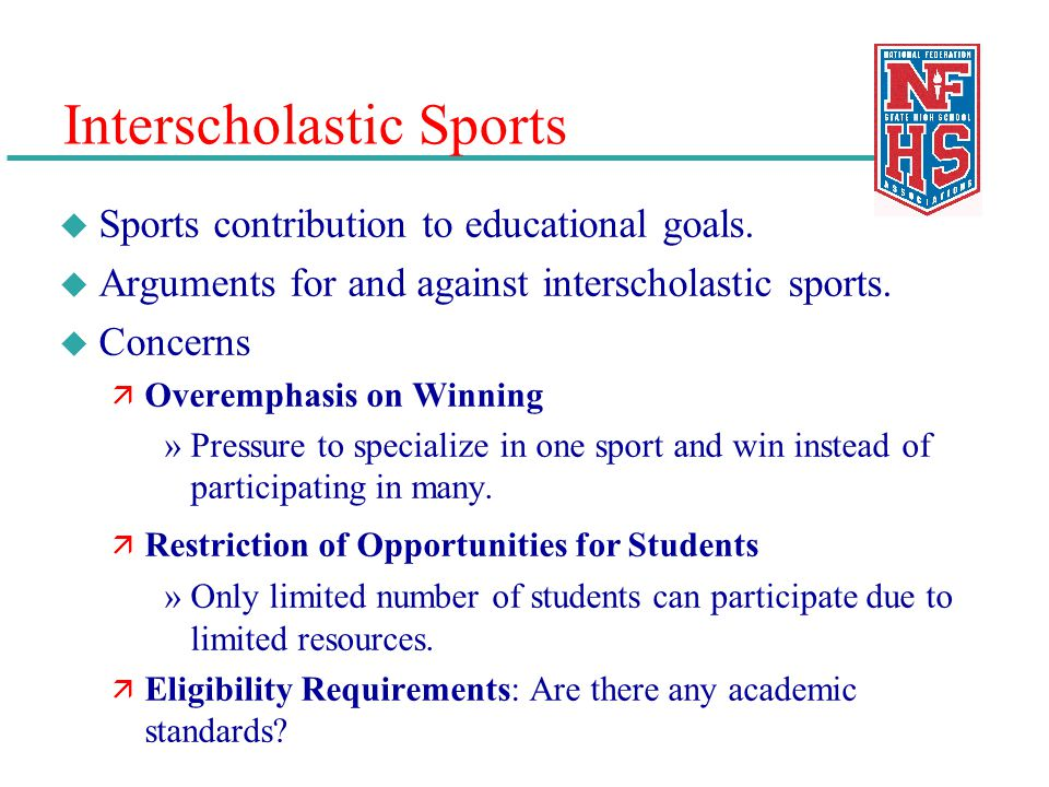 Interscholastic Sports u Sports contribution to educational goals. u Arguments for and against interscholastic sports. u Concerns ä Overemphasis on Wi